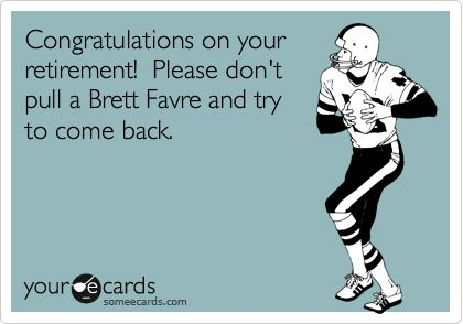 Congratulations On Your Retirement! Please Don't Pull A Brett ...