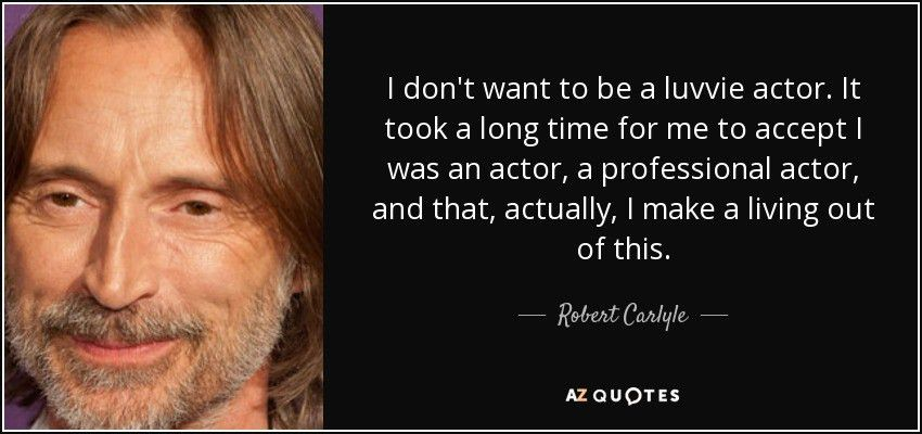 Robert Carlyle quote: I don't want to be a luvvie actor. It took...