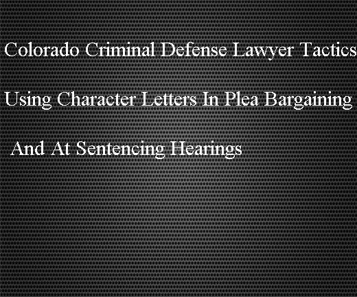 Colorado Criminal Defense Lawyer Tactics - Using Character Letters ...