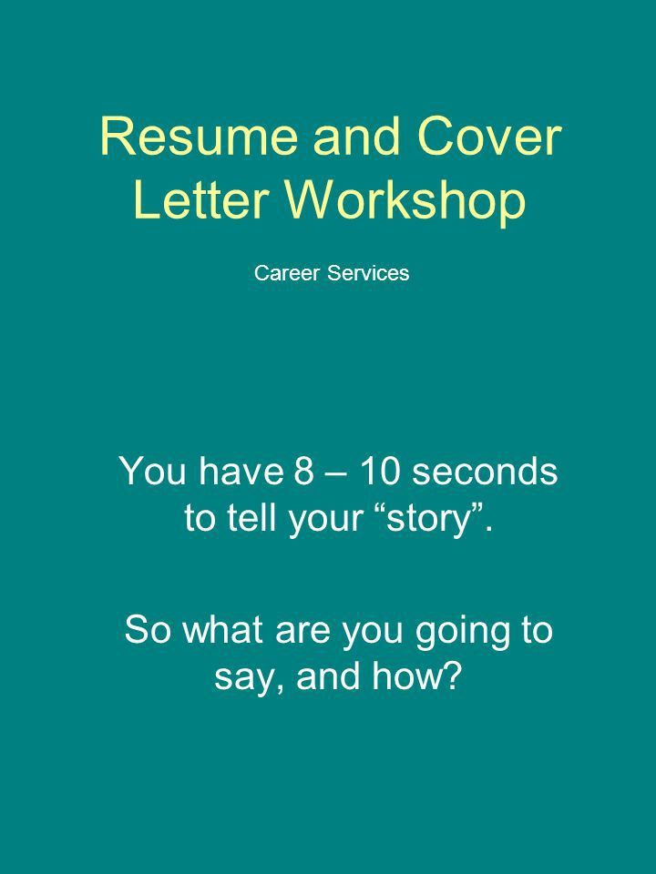 Resume and Cover Letter Workshop You have 8 – 10 seconds to tell ...