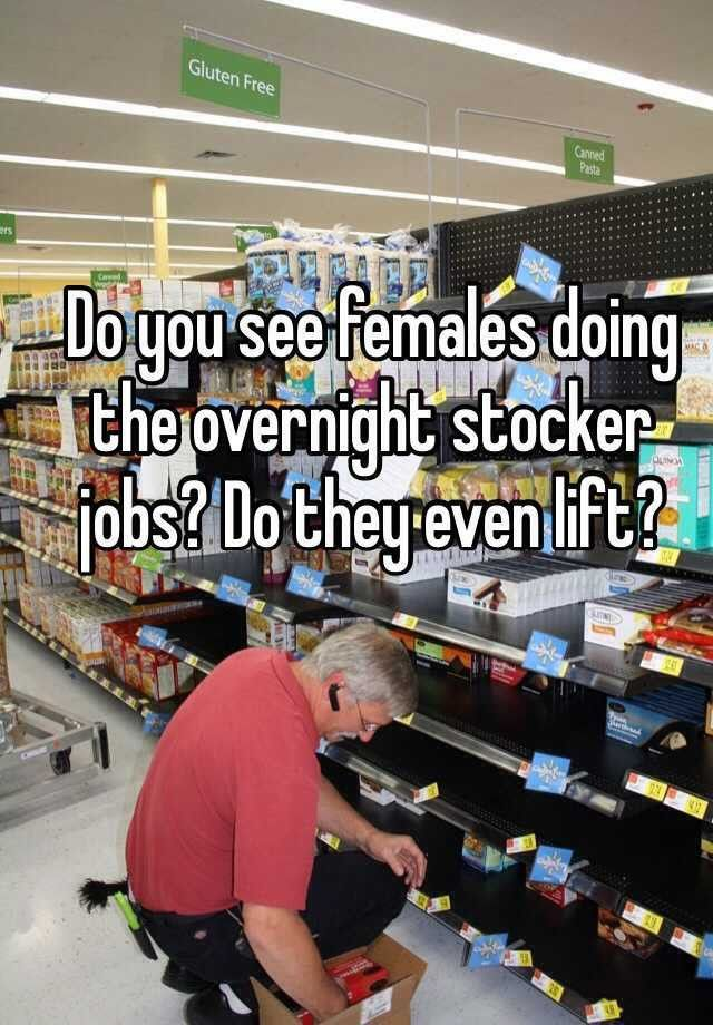 Do you see females doing the overnight stocker jobs? Do they even ...