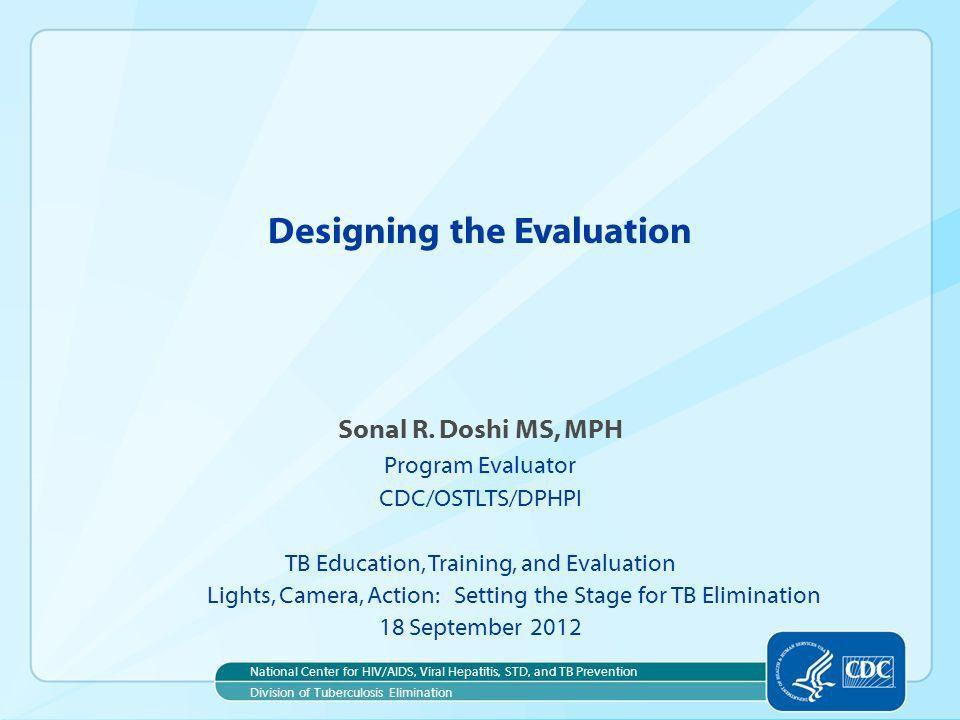 Designing the Evaluation Sonal R. Doshi MS, MPH Program Evaluator ...