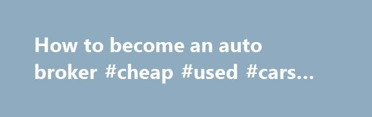 How to become an auto broker #cheap #used #cars #for #sale http ...