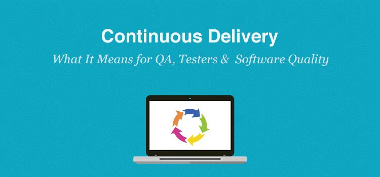 What Continuous Delivery Means for Testers, QA Teams and Software ...