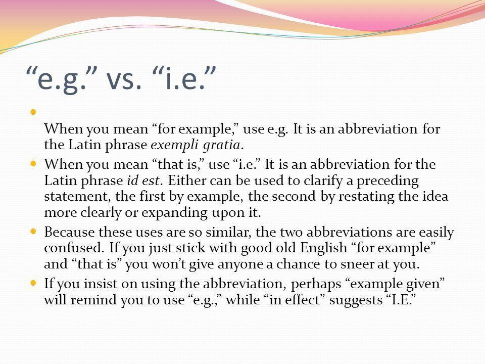 "e.g."" vs. ""i.e."" When you mean ""for example,"" use e.g. It is an ..."