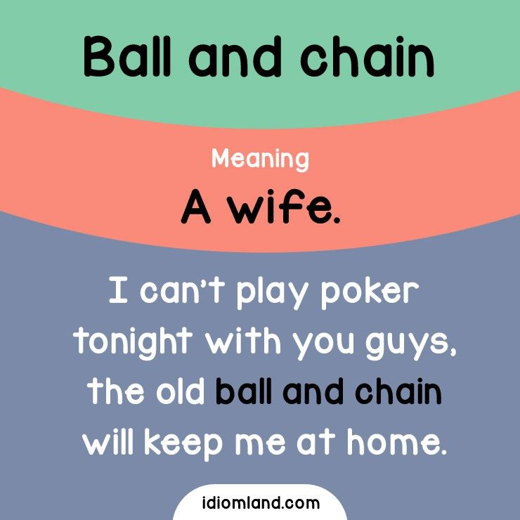 Idiom of the day: Ball and chain. Meaning: A wife. Example: I can ...