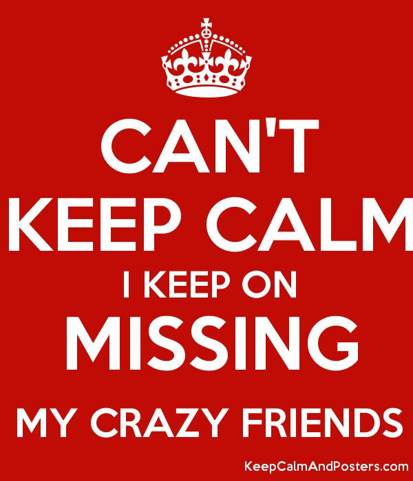 CAN'T KEEP CALM I KEEP ON MISSING MY CRAZY FRIENDS - Keep Calm and ...