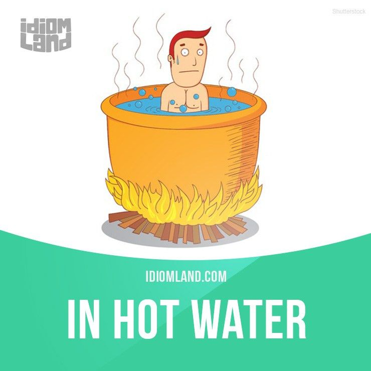"""In hot water"""" means """"in trouble"""". Example: I am in hot water with ..."""