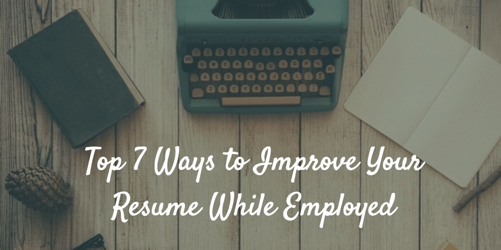 Top 7 Ways to Improve Your Resume While Employed
