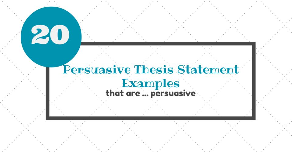 20 Persuasive Thesis Statement Examples That Are…Persuasive ...