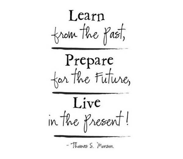 "Quote: ""Learn from the past, look to the future, but live in the ..."