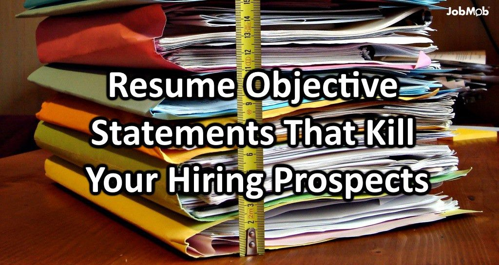 Resume Objective Statements That Kill Your Hiring Prospects
