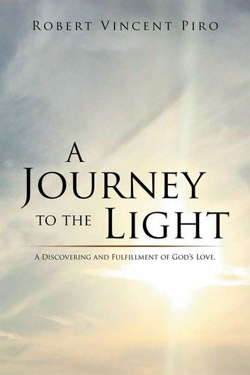 A Journey to the Light eBook by Robert Vincent Piro ...