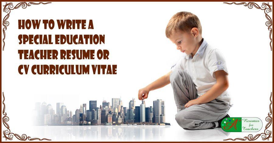How to Write a Special Education Teacher Resume or CV Curriculum Vitae