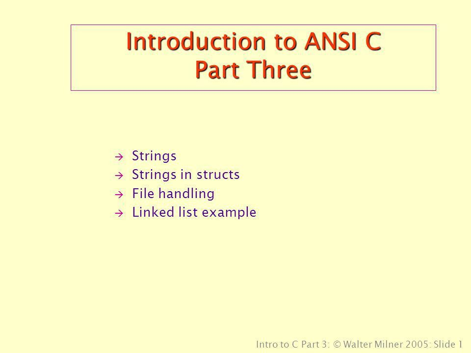 Intro to C Part 3: © Walter Milner 2005: Slide 1 Introduction to ...