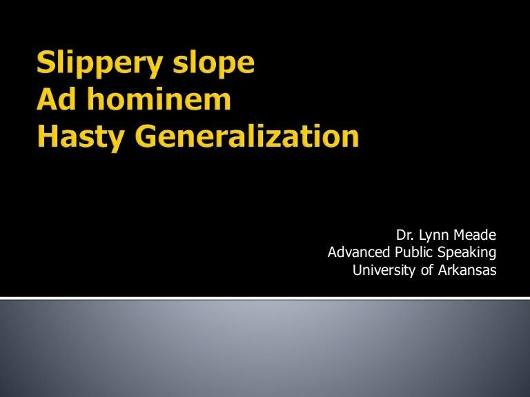 Fallacy lecture slippery slope, ad hominem, hasty generalization