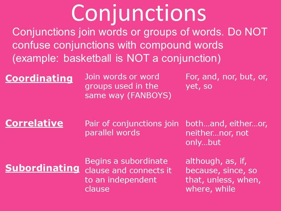 Conjunctions Conjunctions join words or groups of words. Do NOT ...
