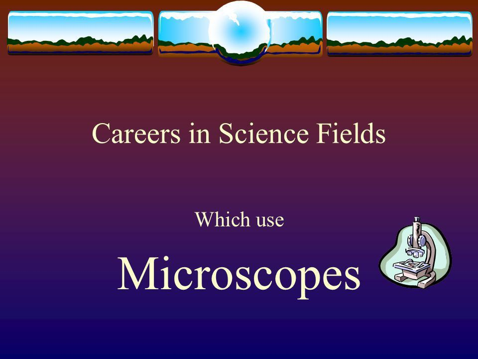Careers in Science Fields Which use Microscopes. Forensic ...