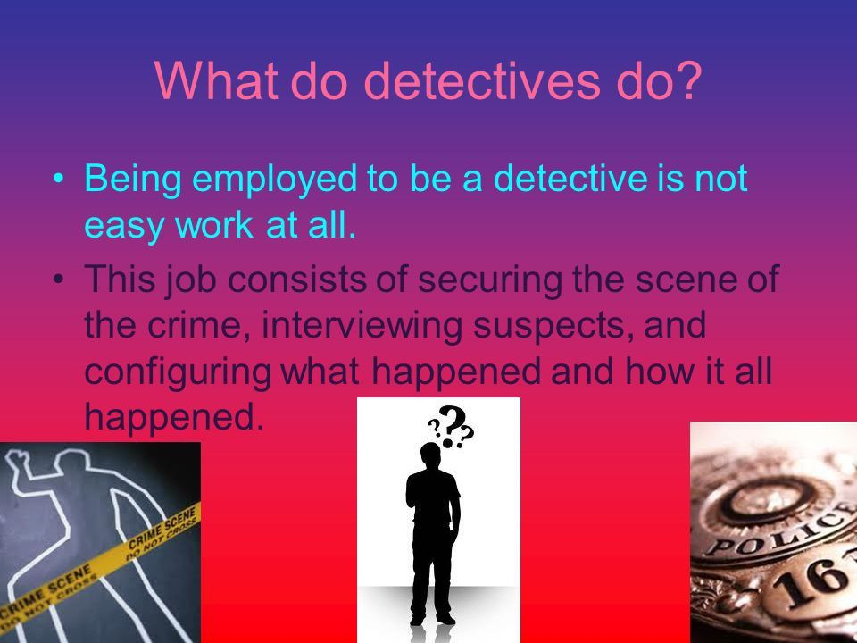 The Senior Project Basics By: Thomas Bliven. What do detectives do ...