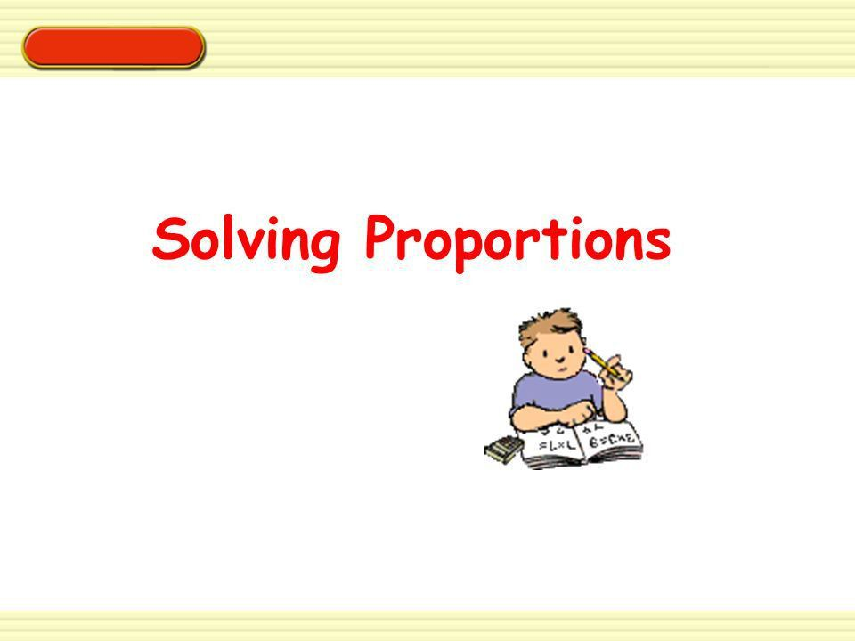 Solving Proportions. EXAMPLE 1 Solve the proportion x =. Solving ...