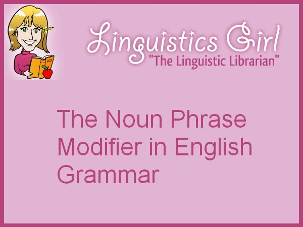 The Noun Phrase Modifier in English Grammar | Linguistics Girl
