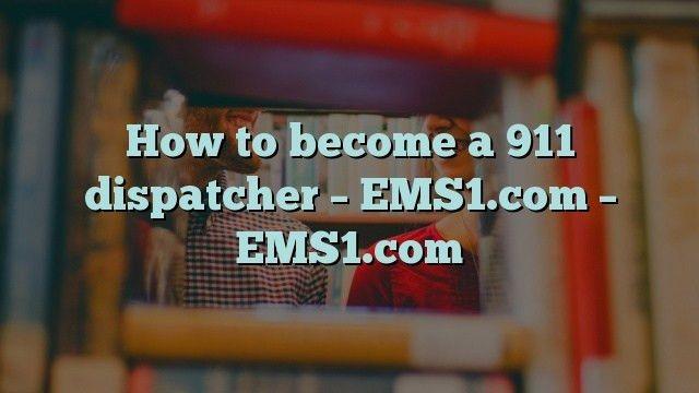 How to become a 911 dispatcher - EMS1.com - EMS1.com - 911 ...