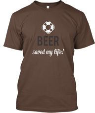 BEER SAVED MY LIFE |