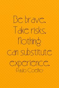 Be brave. Take risks