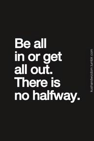 Be all in.... go to