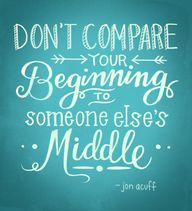 Don't compare your Beginning to someone else's Middle. (Love this quote!!)