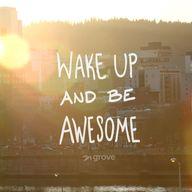 Wake up and be aweso