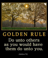 The Golden Rule: Do unto others as you would have them do unto you. http://pinterest.com/pin/86975836525355452/