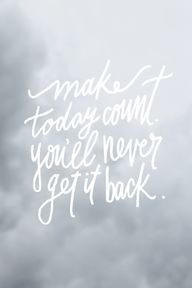 """""""Make today count. Y..."""