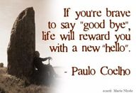 "If you're brave enough to say ""Good Bye"", life will reward you with a new ""hello"". #Quote Paulo Coelho"