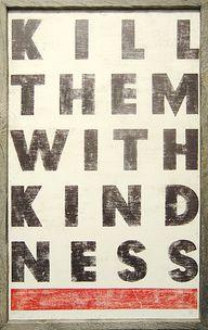 """""""Kill them with kind"""