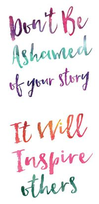"""""""Don't be ashamed of your story. It will inspire others."""""""