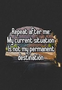 """""""Repeat after me: My current situation Is not my permanent destination """""""