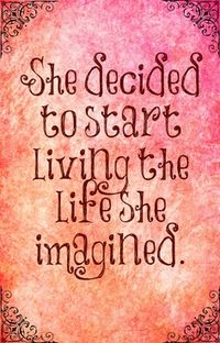 """She decided to start living the life she imagined."" This has been my goal since I graduated college. I've replaced wishing and sighing with goal setting and action."