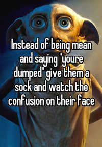 """Instead of being mean and saying ""youre dumped"" give them a sock and watch the confusion on their face"""