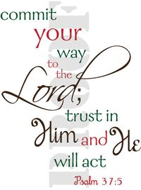 Commit your way to the Lord; trust in Him and He will act. Psalm 37:5