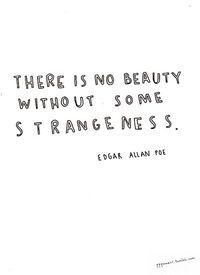 There is no beauty without some strangeness. - Edgar Allen Poe