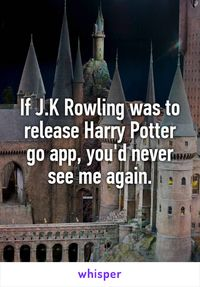 If J.K Rowling was to release Harry Potter go app, you'd never see me again.
