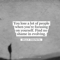 You lose a lot of people when you're focusing on yourself. Find no shame in evolving. - Billy Chapata www.livelifehappy.com