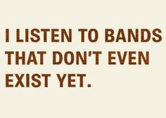 """I listen to bands that don't even exist yet.""   So indie."