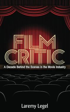 Free Kindle Book For A Limited Time : Film Critic: A Decade Behind the Scenes in the Movie Industry by Laremy Legel