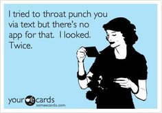 I tried to throat punch you via text but there's no app for that.  I looked.  Twice.