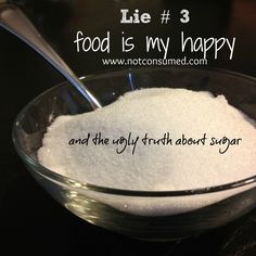 Lie # Food is my happy...the ugly truth about sugar. Part 3 of a 12 week journey through the lies that keep me eating.  www.notconsumed.com
