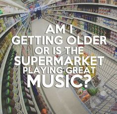 Am I getting older or is the supermarket playing great music? LOL