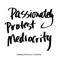 Passionately protest mediocrity. Subscribe: DanielleLaPorte.com #Truthbomb #Words #Quotes