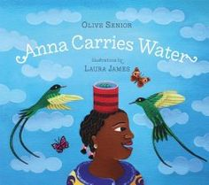 Anna Carries Water  by Olive Senior; illustrations by Laura James (Starred Book Review) This is a lovely book that takes a situation that would be unfamiliar to most American children and deals with the universal emotions involved in that situation. Publisher: Tradewind Books, 2014